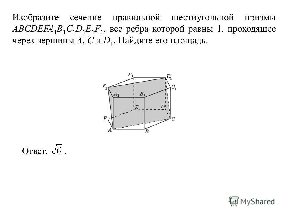 Изобразите сечение правильной шестиугольной призмы ABCDEFA 1 B 1 C 1 D 1 E 1 F 1, все ребра которой равны 1, проходящее через вершины A, C и D 1. Найдите его площадь. Ответ..