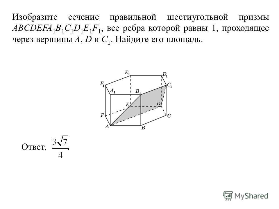 Изобразите сечение правильной шестиугольной призмы ABCDEFA 1 B 1 C 1 D 1 E 1 F 1, все ребра которой равны 1, проходящее через вершины A, D и C 1. Найдите его площадь. Ответ..