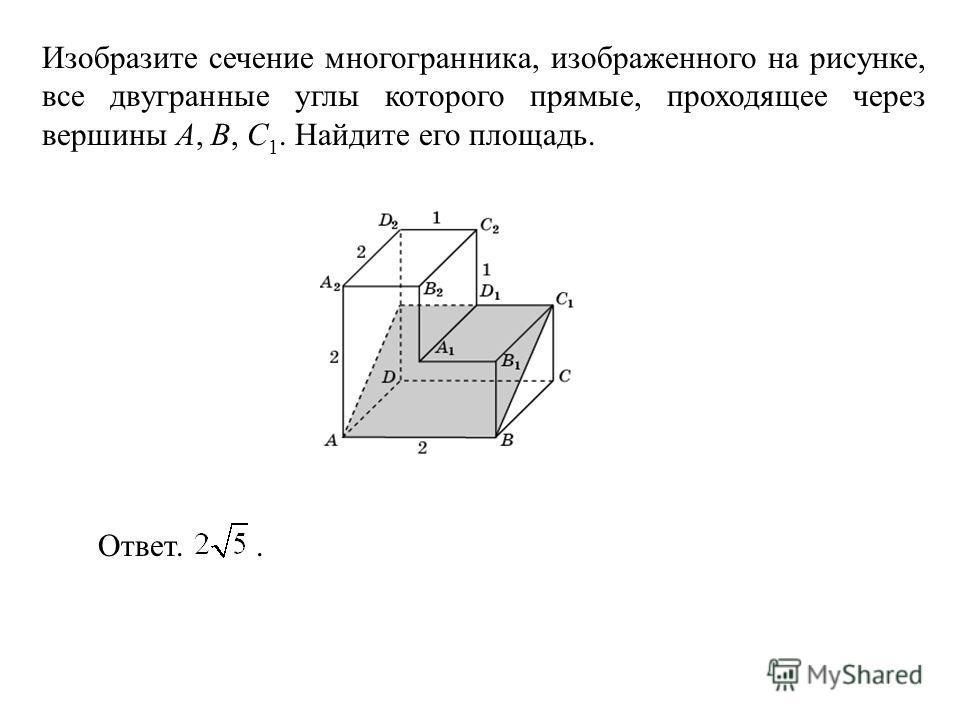 Изобразите сечение многогранника, изображенного на рисунке, все двугранные углы которого прямые, проходящее через вершины A, B, C 1. Найдите его площадь. Ответ..