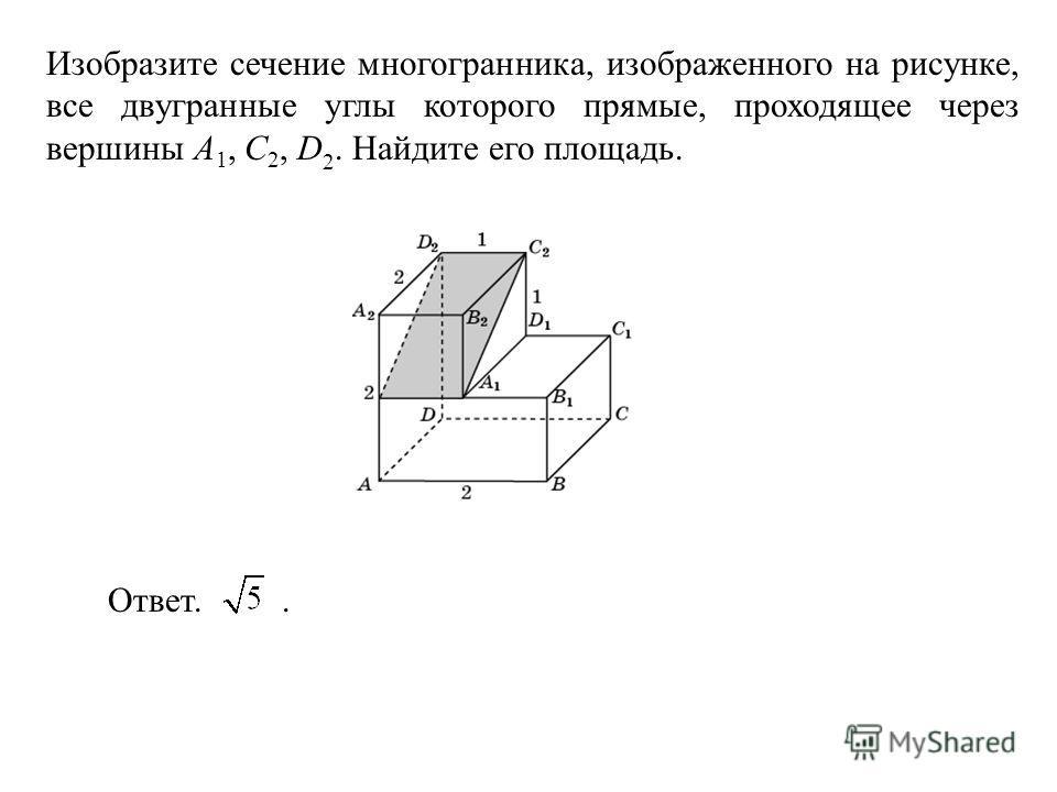 Изобразите сечение многогранника, изображенного на рисунке, все двугранные углы которого прямые, проходящее через вершины A 1, С 2, D 2. Найдите его площадь. Ответ..