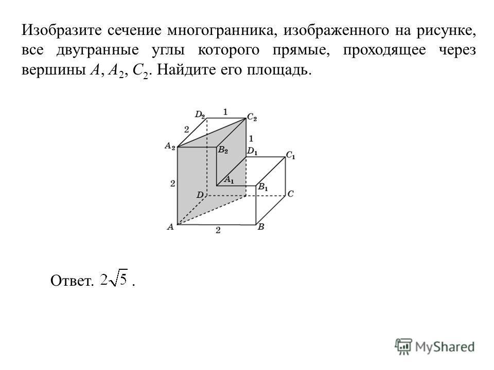 Изобразите сечение многогранника, изображенного на рисунке, все двугранные углы которого прямые, проходящее через вершины A, A 2, C 2. Найдите его площадь. Ответ..