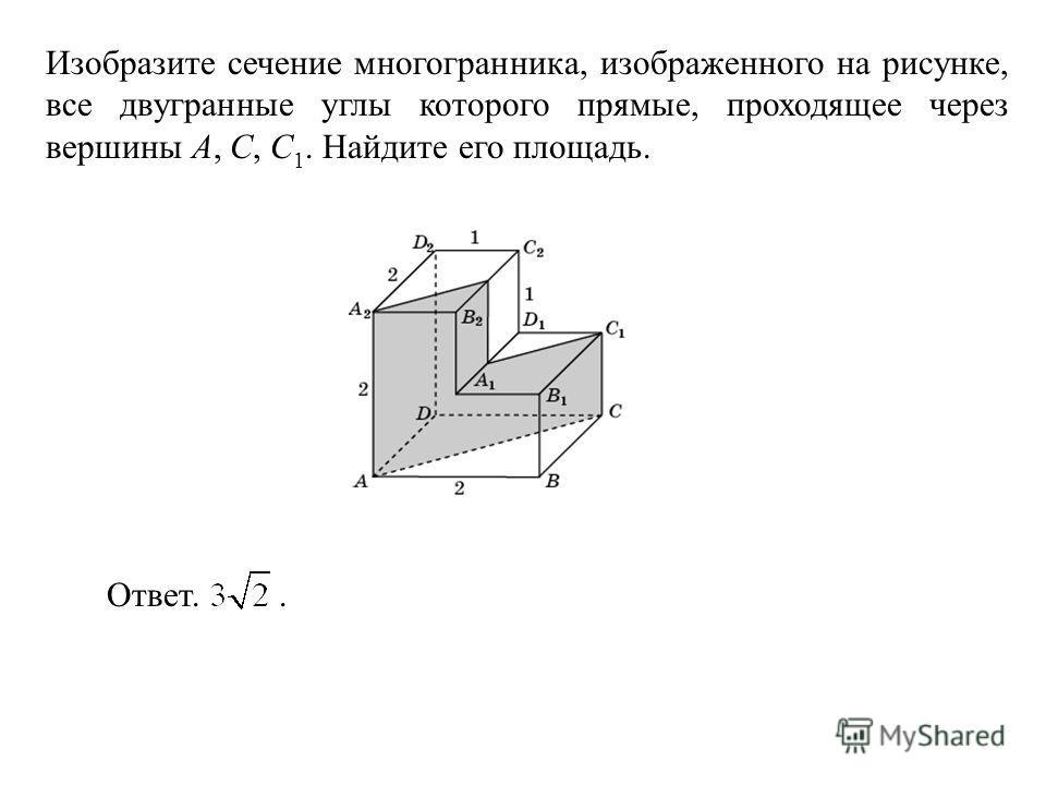 Изобразите сечение многогранника, изображенного на рисунке, все двугранные углы которого прямые, проходящее через вершины A, C, C 1. Найдите его площадь. Ответ..