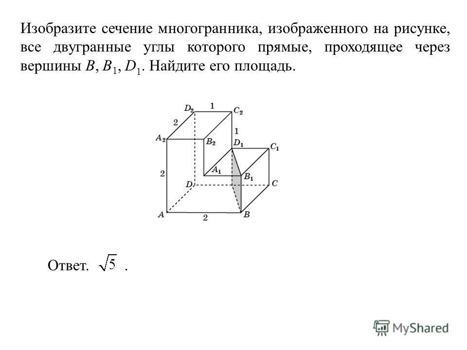 Изобразите сечение многогранника, изображенного на рисунке, все двугранные углы которого прямые, проходящее через вершины B, B 1, D 1. Найдите его площадь. Ответ..