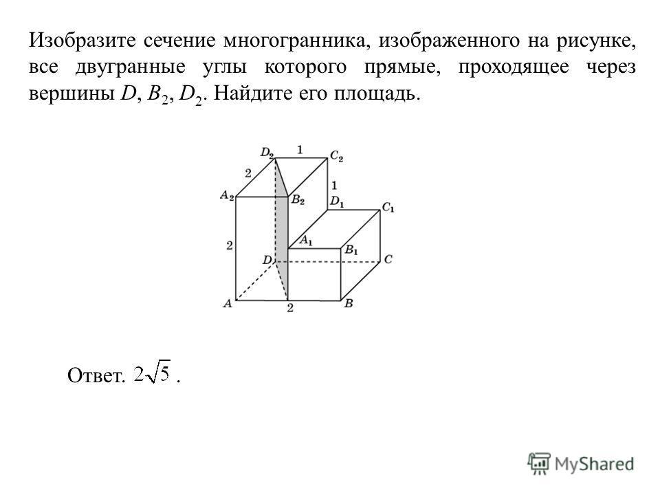 Изобразите сечение многогранника, изображенного на рисунке, все двугранные углы которого прямые, проходящее через вершины D, B 2, D 2. Найдите его площадь. Ответ..