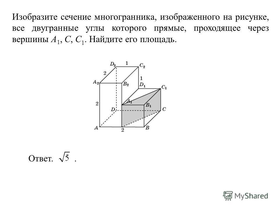 Изобразите сечение многогранника, изображенного на рисунке, все двугранные углы которого прямые, проходящее через вершины A 1, C, C 1. Найдите его площадь. Ответ..