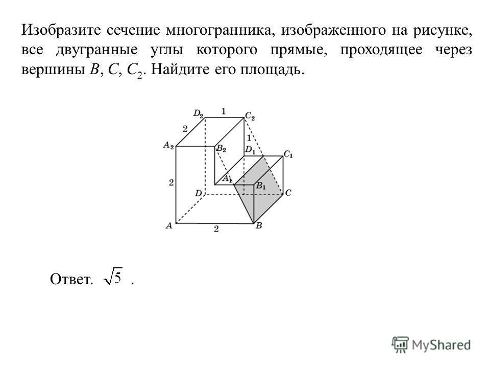 Изобразите сечение многогранника, изображенного на рисунке, все двугранные углы которого прямые, проходящее через вершины B, C, C 2. Найдите его площадь. Ответ..