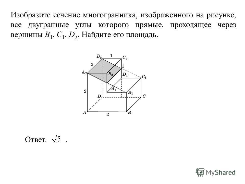 Изобразите сечение многогранника, изображенного на рисунке, все двугранные углы которого прямые, проходящее через вершины B 1, C 1, D 2. Найдите его площадь. Ответ..