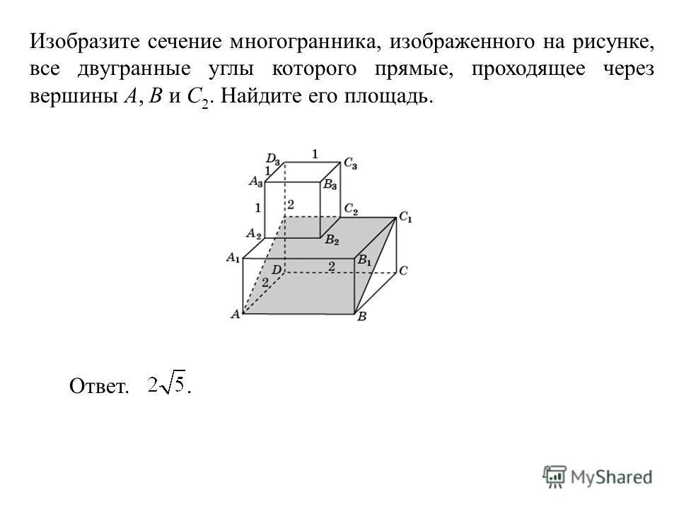Изобразите сечение многогранника, изображенного на рисунке, все двугранные углы которого прямые, проходящее через вершины A, B и C 2. Найдите его площадь. Ответ..
