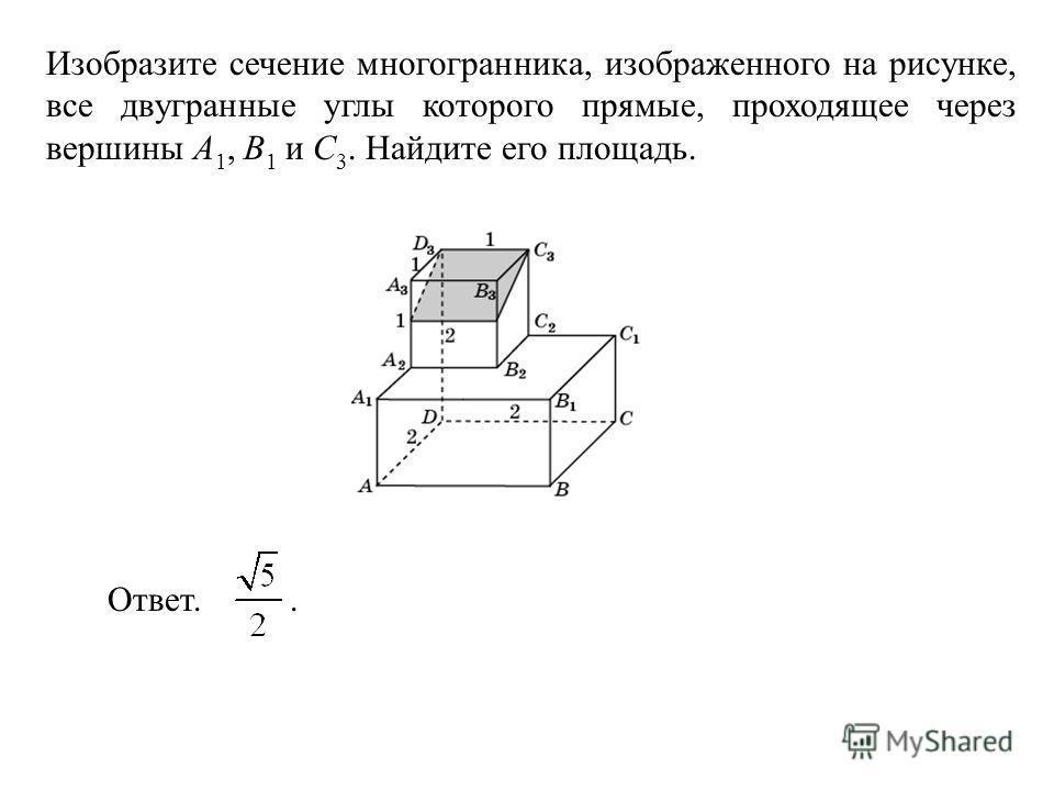 Изобразите сечение многогранника, изображенного на рисунке, все двугранные углы которого прямые, проходящее через вершины A 1, B 1 и C 3. Найдите его площадь. Ответ..