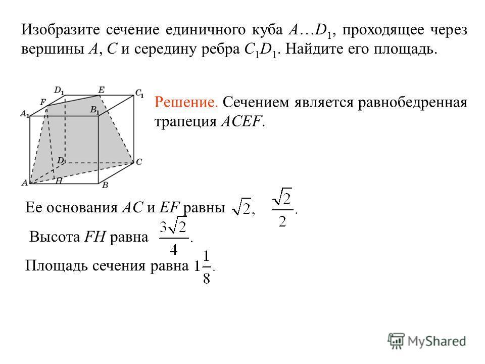 Изобразите сечение единичного куба A…D 1, проходящее через вершины A, C и середину ребра С 1 D 1. Найдите его площадь. Решение. Сечением является равнобедренная трапеция ACEF. Ее основания AC и EF равны Высота FH равна Площадь сечения равна