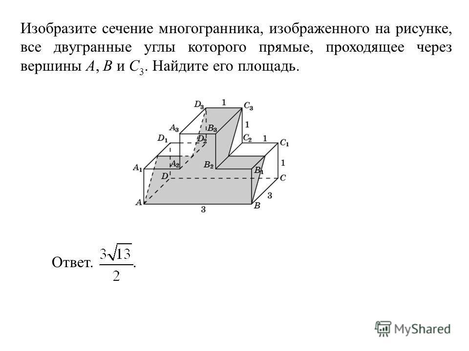 Изобразите сечение многогранника, изображенного на рисунке, все двугранные углы которого прямые, проходящее через вершины A, B и C 3. Найдите его площадь. Ответ..