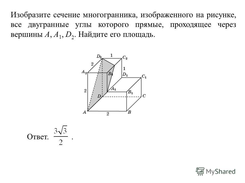 Изобразите сечение многогранника, изображенного на рисунке, все двугранные углы которого прямые, проходящее через вершины A, A 1, D 2. Найдите его площадь. Ответ..