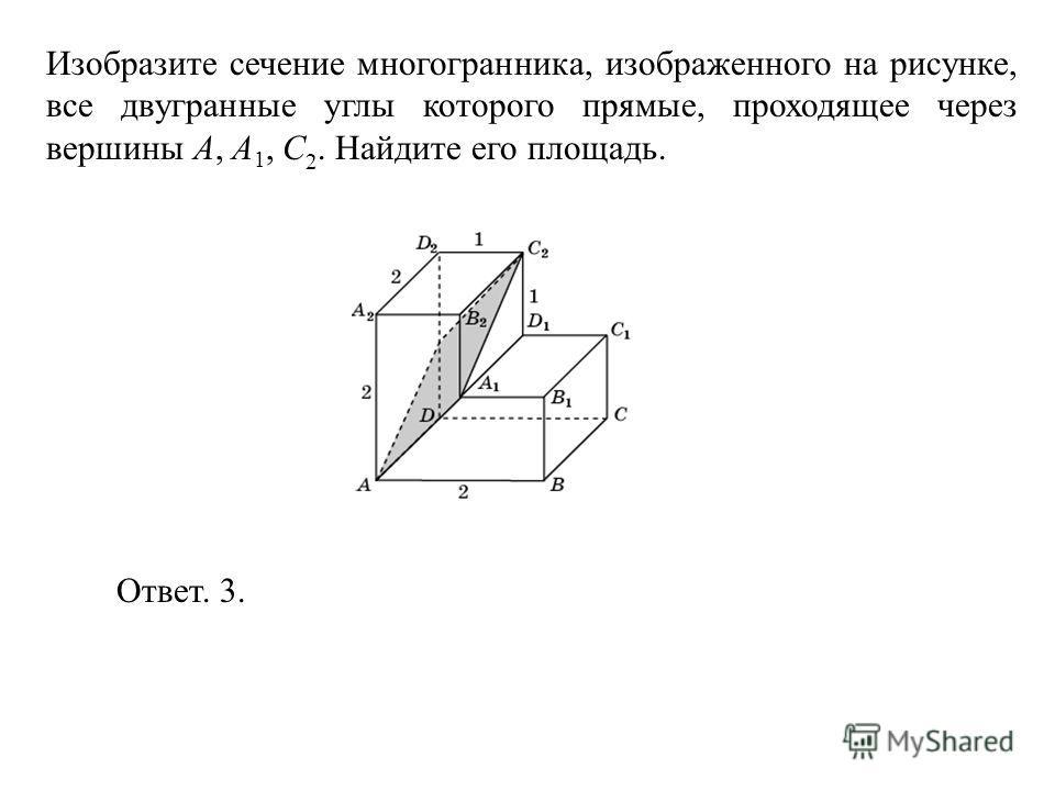 Изобразите сечение многогранника, изображенного на рисунке, все двугранные углы которого прямые, проходящее через вершины A, A 1, C 2. Найдите его площадь. Ответ. 3.