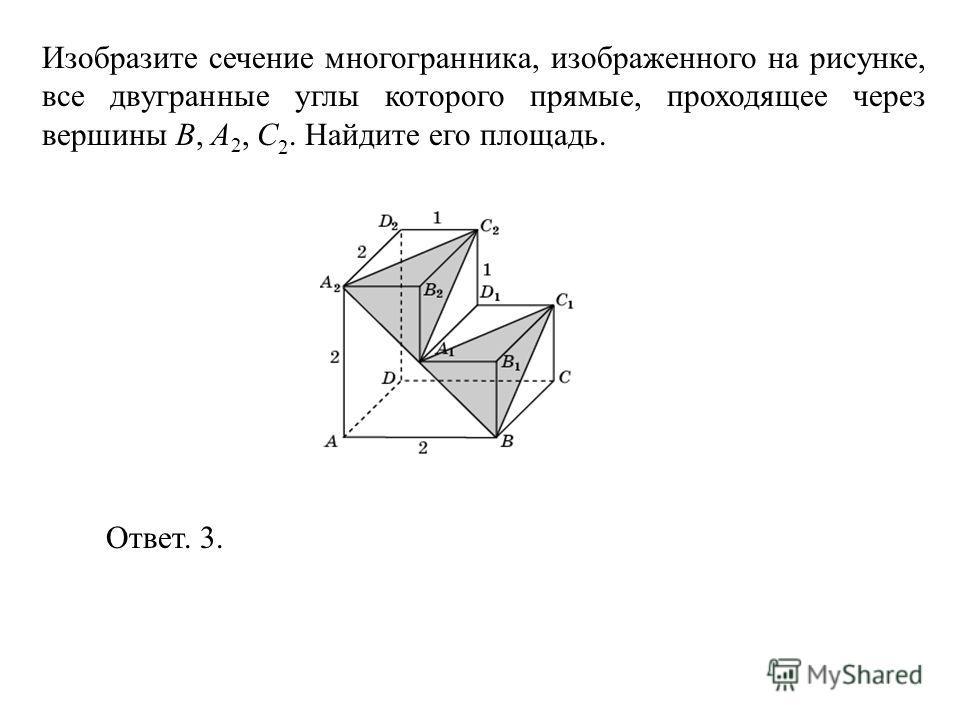 Изобразите сечение многогранника, изображенного на рисунке, все двугранные углы которого прямые, проходящее через вершины B, A 2, C 2. Найдите его площадь. Ответ. 3.