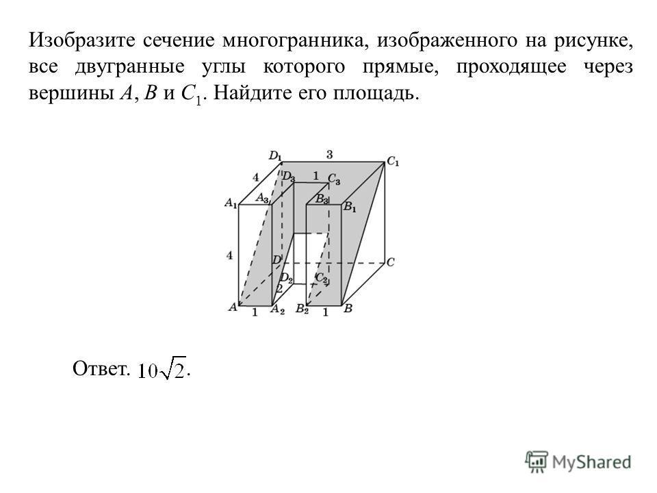 Изобразите сечение многогранника, изображенного на рисунке, все двугранные углы которого прямые, проходящее через вершины A, B и C 1. Найдите его площадь. Ответ..