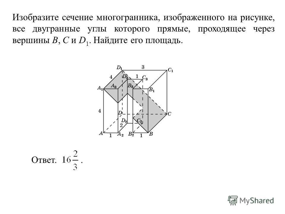 Изобразите сечение многогранника, изображенного на рисунке, все двугранные углы которого прямые, проходящее через вершины B, C и D 1. Найдите его площадь. Ответ..