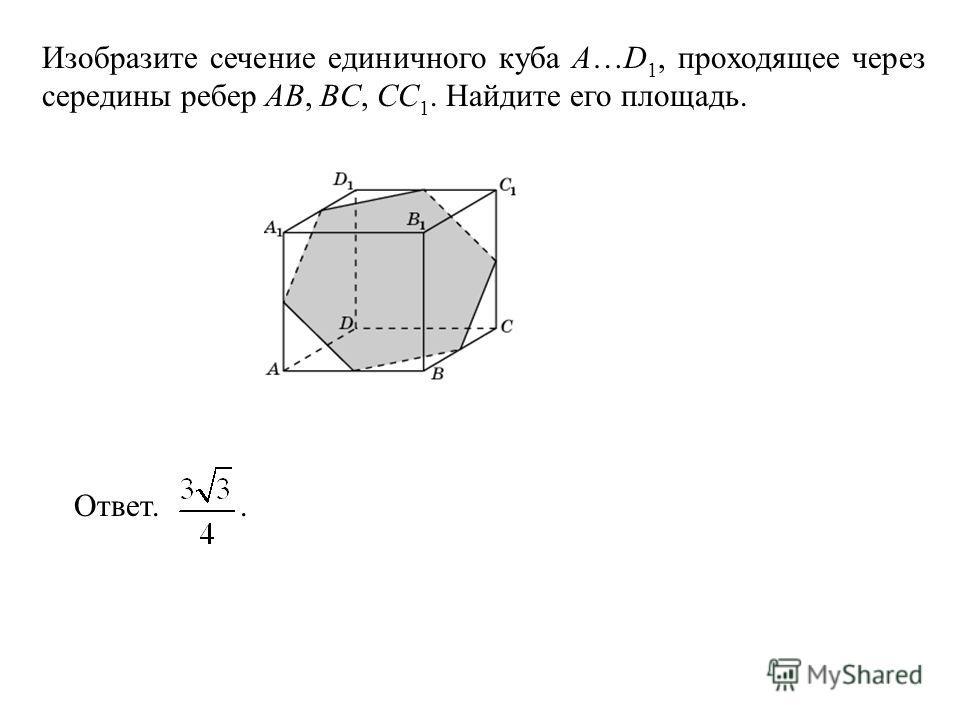 Изобразите сечение единичного куба A…D 1, проходящее через середины ребер AB, BC, CC 1. Найдите его площадь. Ответ..
