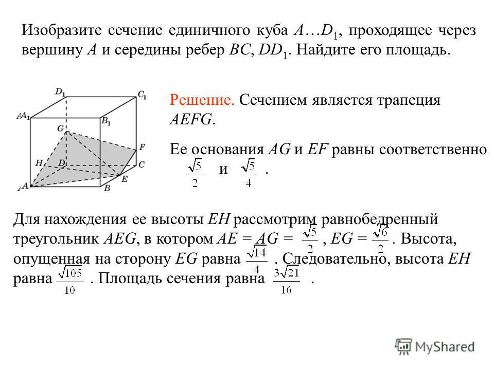 Изобразите сечение единичного куба A…D 1, проходящее через вершину A и середины ребер BC, DD 1. Найдите его площадь. Решение. Сечением является трапеция AEFG. Ее основания AG и EF равны соответственно и. Для нахождения ее высоты EH рассмотрим равнобе