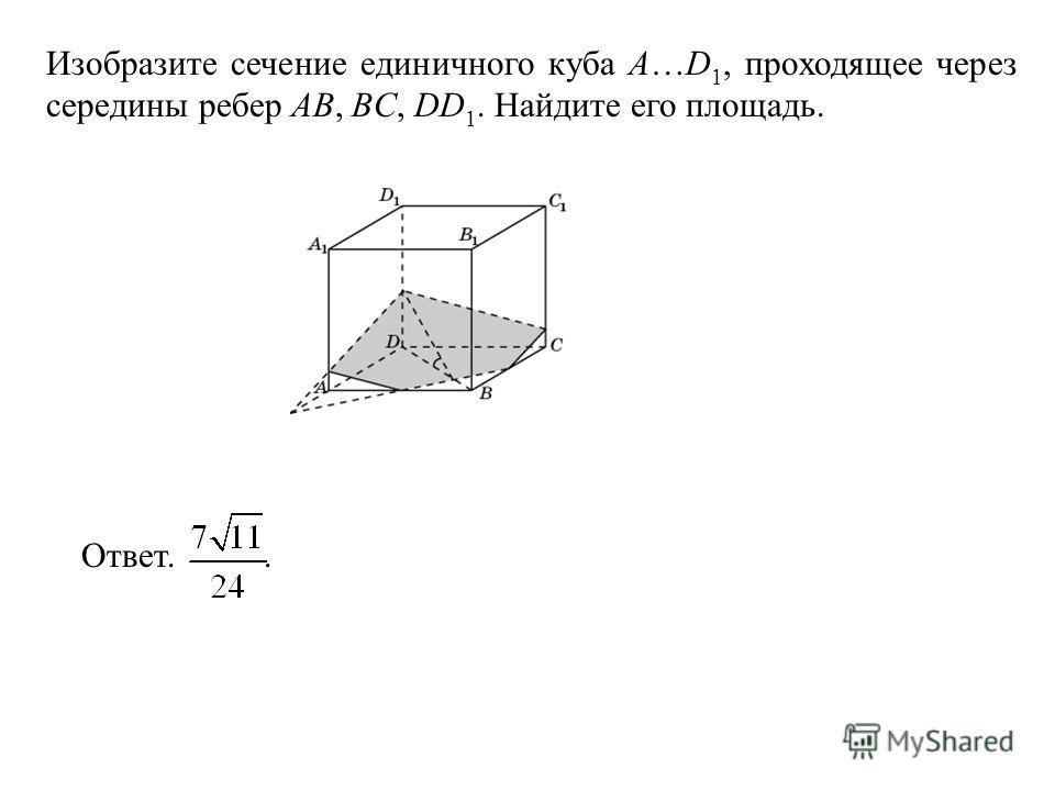Изобразите сечение единичного куба A…D 1, проходящее через середины ребер AB, BC, DD 1. Найдите его площадь. Ответ..