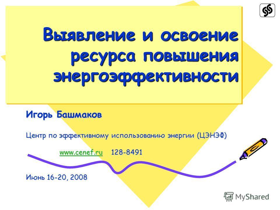 Выявление и освоение ресурса повышения энергоэффективности Игорь Башмаков Центр по эффективному использованию энергии (ЦЭНЭФ) www.cenef.ru 128-8491 www.cenef.ru 128-8491www.cenef.ru Июнь 16-20, 2008