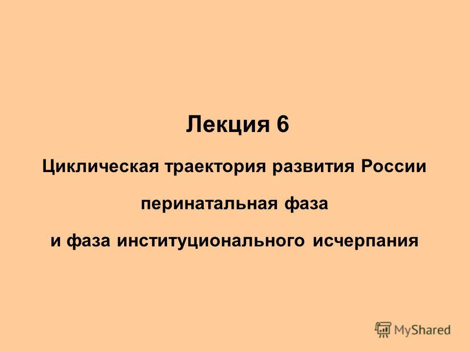 Лекции 7-8 Циклическая траектория развития России 1. Лекция 6 Циклическая траектория развития России перинатальная фаза и фаза институционального исчерпания