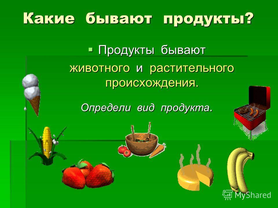 Какие бывают продукты? Продукты бывают Продукты бывают животного и растительного происхождения. животного и растительного происхождения. Определи вид продукта.
