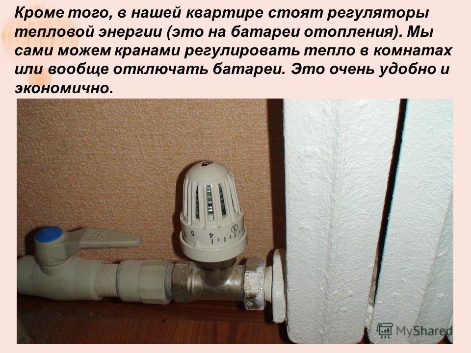 Кроме того, в нашей квартире стоят регуляторы тепловой энергии (это на батареи отопления). Мы сами можем кранами регулировать тепло в комнатах или вообще отключать батареи. Это очень удобно и экономично.