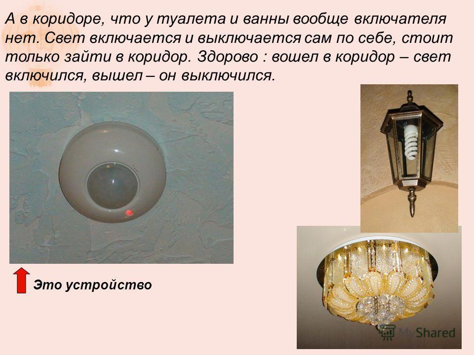 А в коридоре, что у туалета и ванны вообще включателя нет. Свет включается и выключается сам по себе, стоит только зайти в коридор. Здорово : вошел в коридор – свет включился, вышел – он выключился. Это устройство
