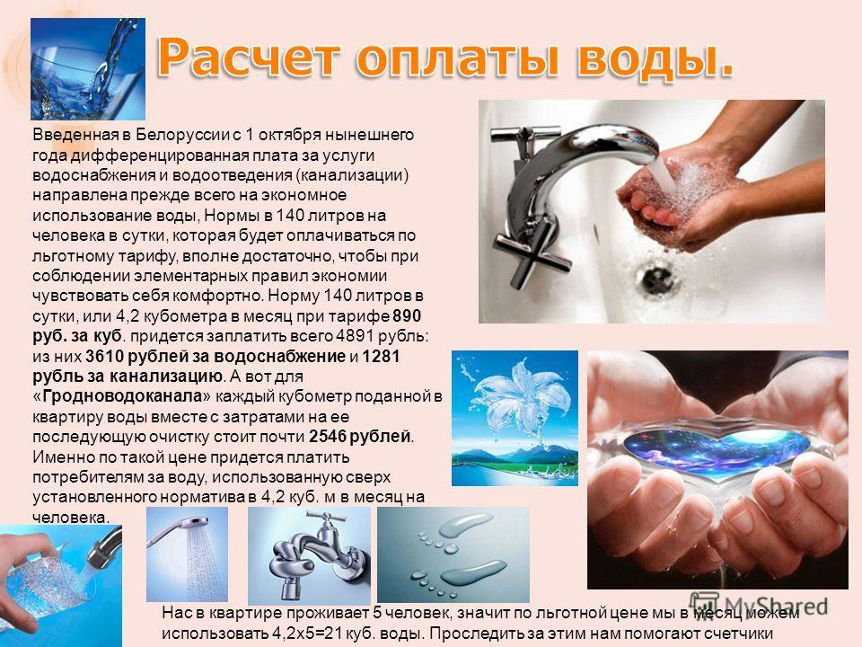 Введенная в Белоруссии с 1 октября нынешнего года дифференцированная плата за услуги водоснабжения и водоотведения (канализации) направлена прежде всего на экономное использование воды, Нормы в 140 литров на человека в сутки, которая будет оплачивать