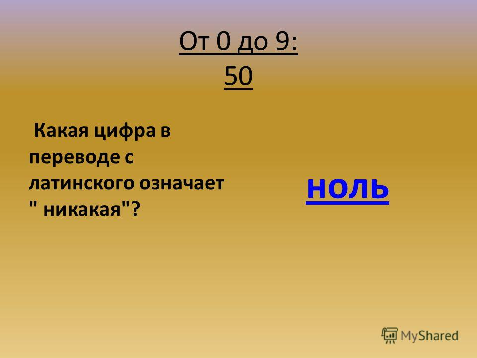 От 0 до 9: 50 Какая цифра в переводе с латинского означает  никакая? ноль