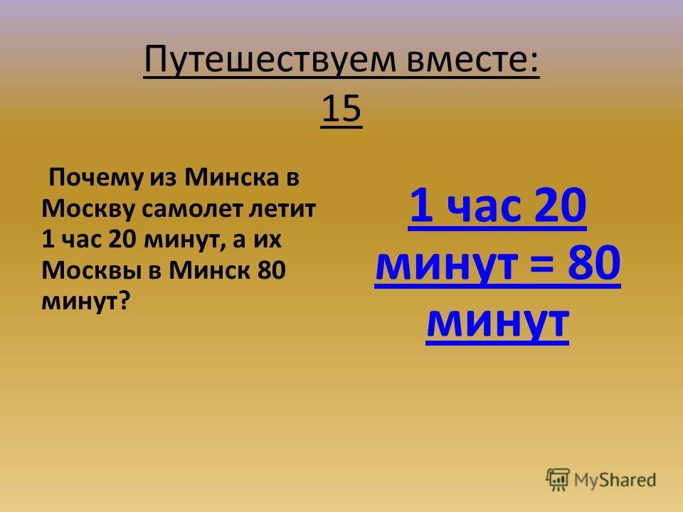 Путешествуем вместе: 15 Почему из Минска в Москву самолет летит 1 час 20 минут, а их Москвы в Минск 80 минут? 1 час 20 минут = 80 минут