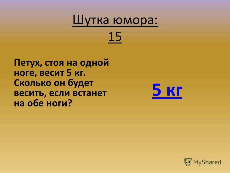 Шутка юмора: 15 Петух, стоя на одной ноге, весит 5 кг. Сколько он будет весить, если встанет на обе ноги? 5 кг