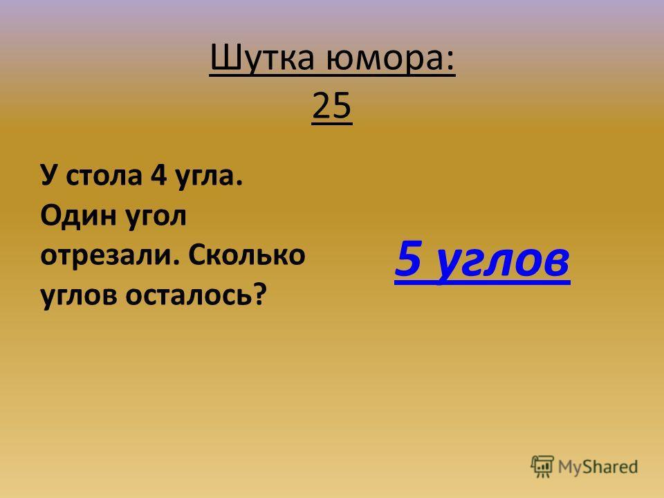 Шутка юмора: 25 У стола 4 угла. Один угол отрезали. Сколько углов осталось? 5 углов