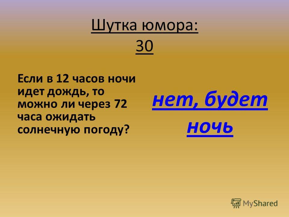 Шутка юмора: 30 Если в 12 часов ночи идет дождь, то можно ли через 72 часа ожидать солнечную погоду? нет, будет ночь