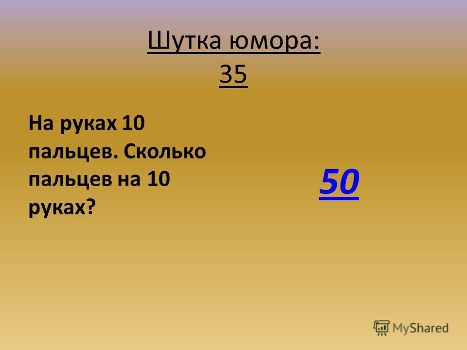 Шутка юмора: 35 На руках 10 пальцев. Сколько пальцев на 10 руках? 50