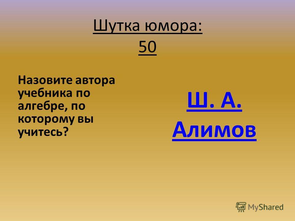Шутка юмора: 50 Назовите автора учебника по алгебре, по которому вы учитесь? Ш. А. Алимов