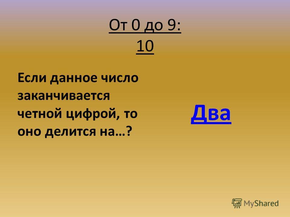 От 0 до 9: 10 Если данное число заканчивается четной цифрой, то оно делится на…? Два