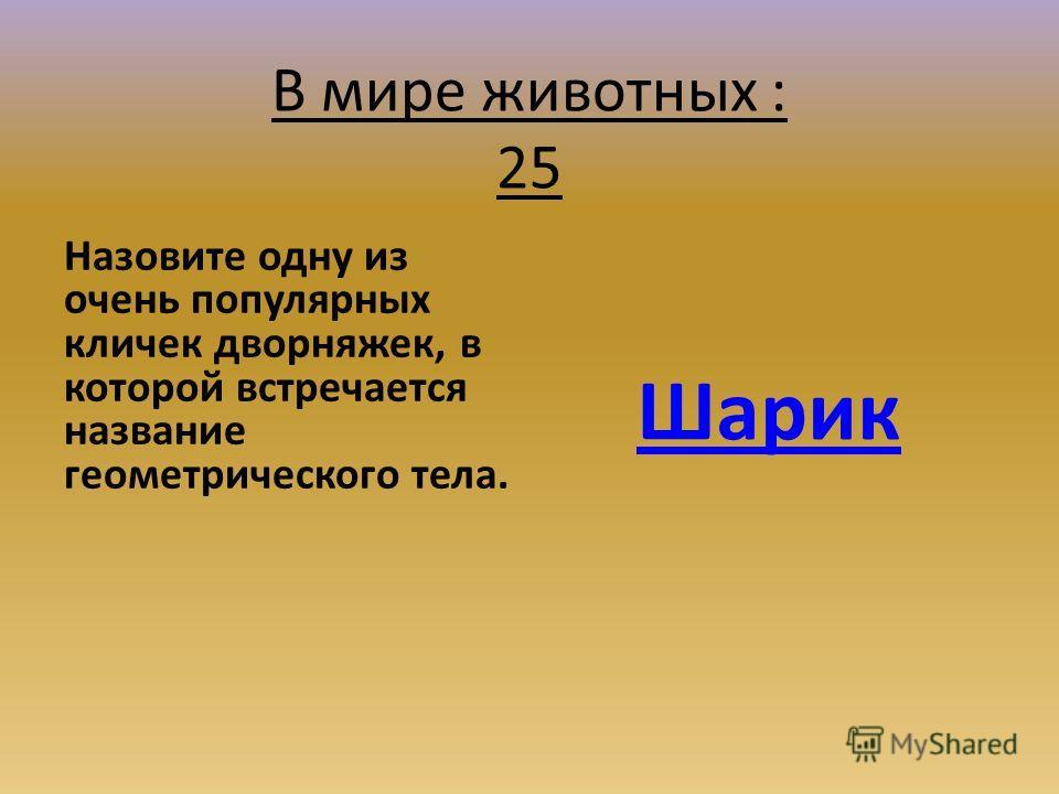 В мире животных : 25 Назовите одну из очень популярных кличек дворняжек, в которой встречается название геометрического тела. Шарик