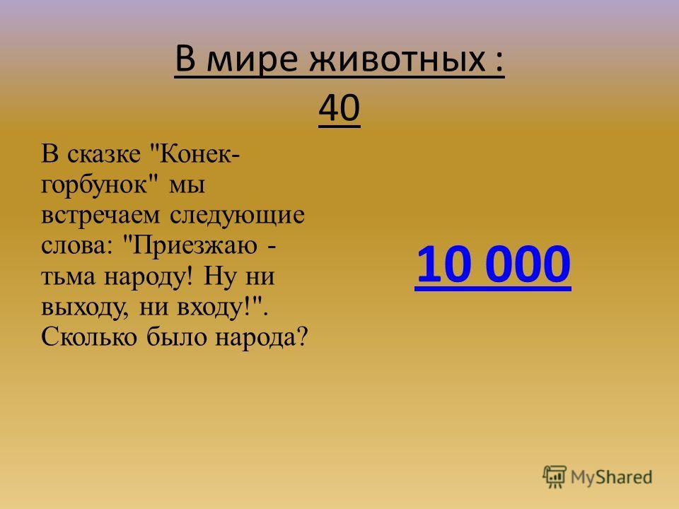 В мире животных : 40 В сказке Конек- горбунок мы встречаем следующие слова: Приезжаю - тьма народу! Ну ни выходу, ни входу!. Сколько было народа? 10 000