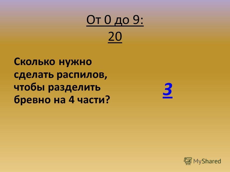 От 0 до 9: 20 Сколько нужно сделать распилов, чтобы разделить бревно на 4 части? 3