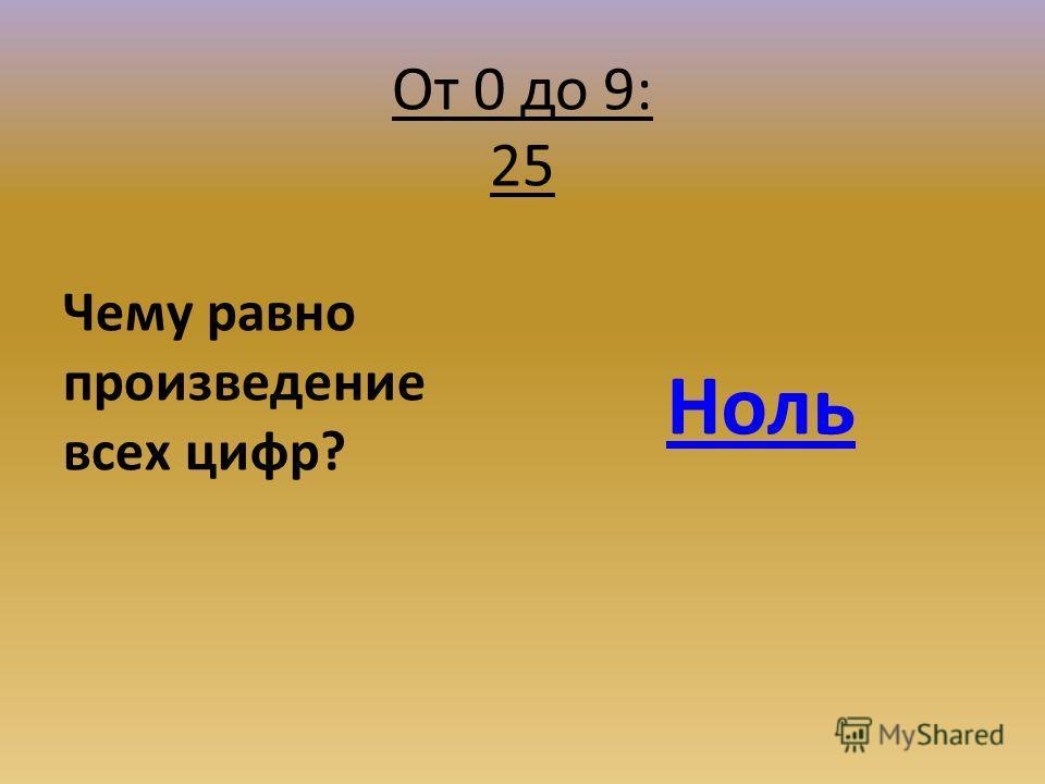 От 0 до 9: 25 Чему равно произведение всех цифр? Ноль