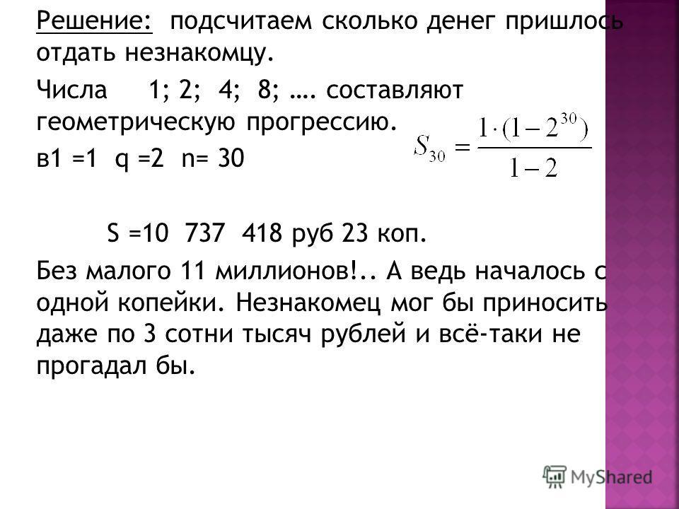 Решение: подсчитаем сколько денег пришлось отдать незнакомцу. Числа 1; 2; 4; 8; …. составляют геометрическую прогрессию. в1 =1 q =2 n= 30 S =10 737 418 руб 23 коп. Без малого 11 миллионов!.. А ведь началось с одной копейки. Незнакомец мог бы приносит
