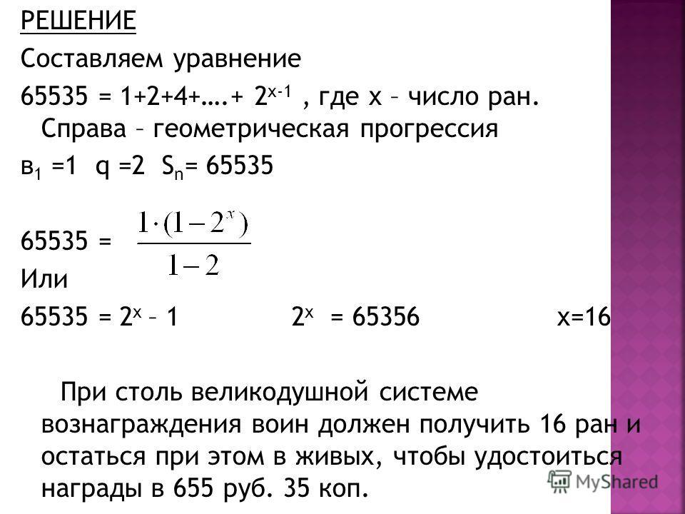 РЕШЕНИЕ Составляем уравнение 65535 = 1+2+4+….+ 2 х-1, где х – число ран. Справа – геометрическая прогрессия в 1 =1 q =2 S n = 65535 65535 = Или 65535 = 2 х – 1 2 х = 65356 х=16 При столь великодушной системе вознаграждения воин должен получить 16 ран