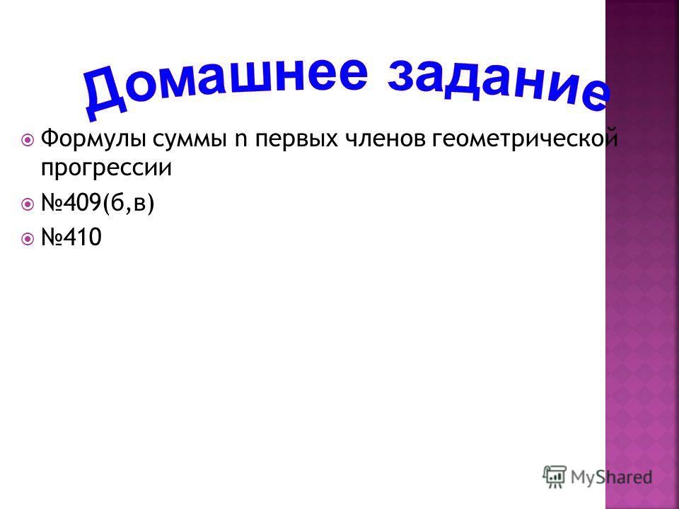 Формулы суммы n первых членов геометрической прогрессии 409(б,в) 410