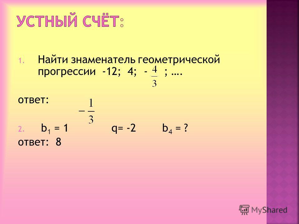 1. Найти знаменатель геометрической прогрессии -12; 4; - ; …. ответ: 2. b1 b1 = 1 q= -2 b4 b4 = ? ответ: 8