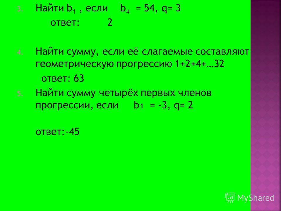 3. Найти b 1, если b 4 = 54, q= 3 ответ: 2 4. Найти сумму, если её слагаемые составляют геометрическую прогрессию 1+2+4+…32 ответ: 63 5. Найти сумму четырёх первых членов прогрессии, если b 1 = -3, q= 2 ответ:-45