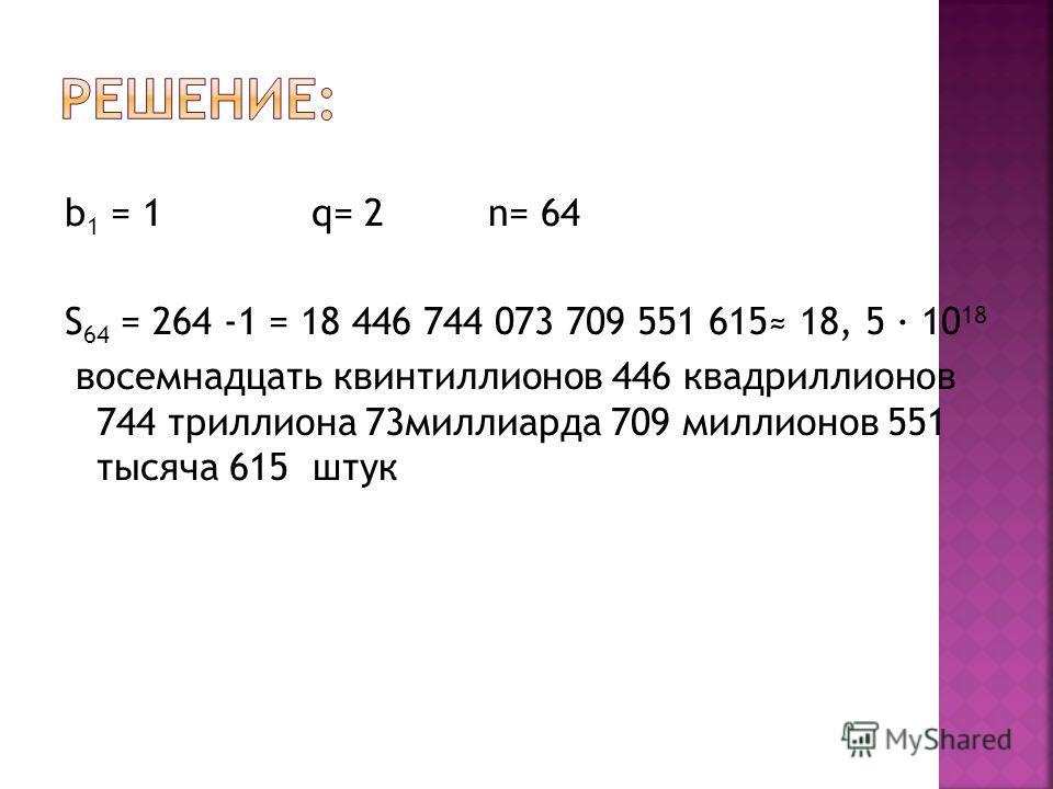b 1 = 1 q= 2 n= 64 S 64 = 264 -1 = 18 446 744 073 709 551 615 18, 5 10 18 восемнадцать квинтиллионов 446 квадриллионов 744 триллиона 73миллиарда 709 миллионов 551 тысяча 615 штук