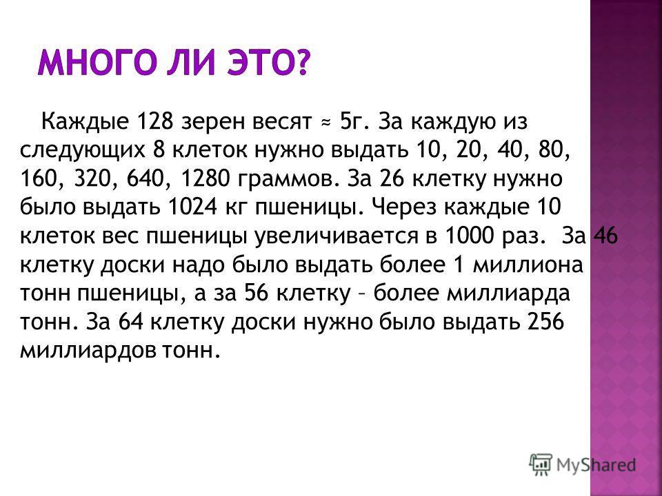 Каждые 128 зерен весят 5г. За каждую из следующих 8 клеток нужно выдать 10, 20, 40, 80, 160, 320, 640, 1280 граммов. За 26 клетку нужно было выдать 1024 кг пшеницы. Через каждые 10 клеток вес пшеницы увеличивается в 1000 раз. За 46 клетку доски надо
