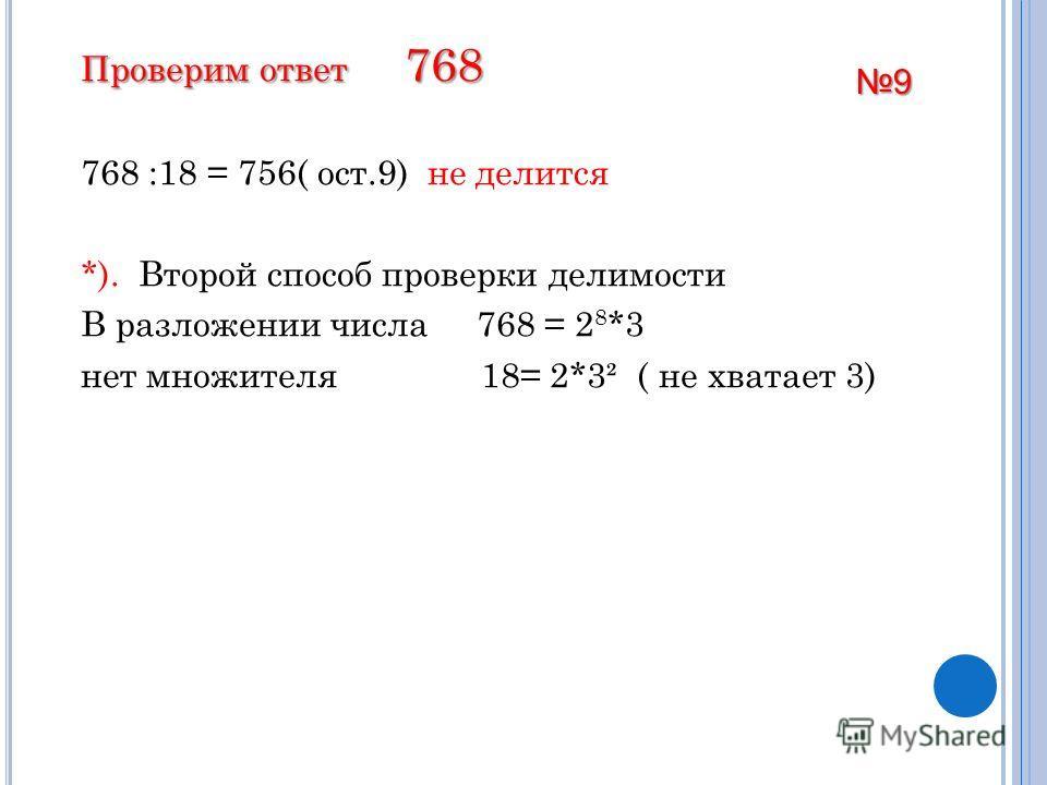 Проверим ответ 768 768 :18 = 756( ост.9) не делится *). Второй способ проверки делимости В разложении числа 768 = 2 8 *3 нет множителя 18= 2*3² ( не хватает 3) 9
