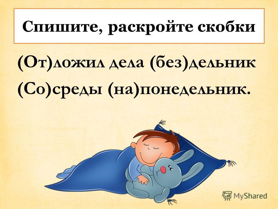 Спишите, раскройте скобки (От)ложил дела (без)дельник (Со)среды (на)понедельник.